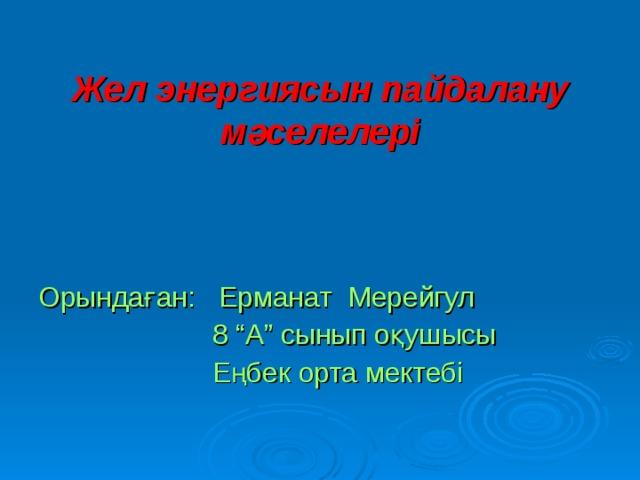 """Жел энергиясын пайдалану мәселелері      Орындаған: Ерманат Мерейгул  8 """"А"""" сынып оқушысы  Еңбек орта мектебі"""