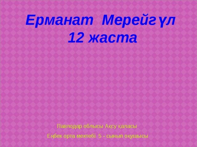 Ерманат Мерейгүл 12 жаста Павлодар облысы Ақсу қаласы Еңбек орта мектебі 5 - сынып оқушысы