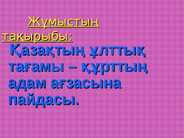 Жұмыстың тақырыбы:  Қазақтың ұлттық тағамы – құрттың адам ағзасына пайдасы.