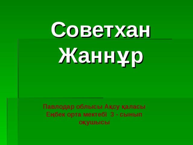 Советхан Жаннұр Павлодар облысы Ақсу қаласы Еңбек орта мектебі 3 - сынып оқушысы