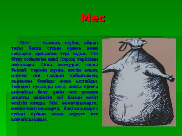 Мес Мес — қымыз, шұбат, айран тағы басқа сусын құюға және сақтауға арналған тері ыдыс. Ол бітеу сойылған ешкі (серке) терісінен жасалады . Оны жасаудың жолы былай: терінің жүнін, шелін алып, илеген соң талдың  қабығымен, қынамен бояйды және ыстайды.  Ішіндегі сусынды кесе,  аяққа  құюға  ыңғайлы болу үшін мес аузына асы қт ы жіліктің екі басын кесіп өткізіп  қояды. Мес жолаушыларға,  көшіп-қонушыларға , бақташыларға  сусын  құйып  алып  жүруге  өте  ыңғайлы ыдыс.