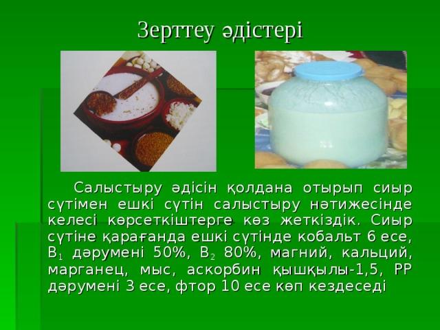 Зерттеу әдістері  Салыстыру әдісін қолдана отырып сиыр сүтімен ешкі сүтін салыстыру нәтижесінде келесі көрсеткіштерге көз жеткіздік. Сиыр сүтіне қарағанда ешкі сүтінде кобальт 6 есе, В 1 дәрумені 50 % ,  В 2 80 % , магний, кальций, марганец, мыс, аскорбин қышқылы-1,5, РР дәрумені 3 есе, фтор 10 есе көп кездеседі