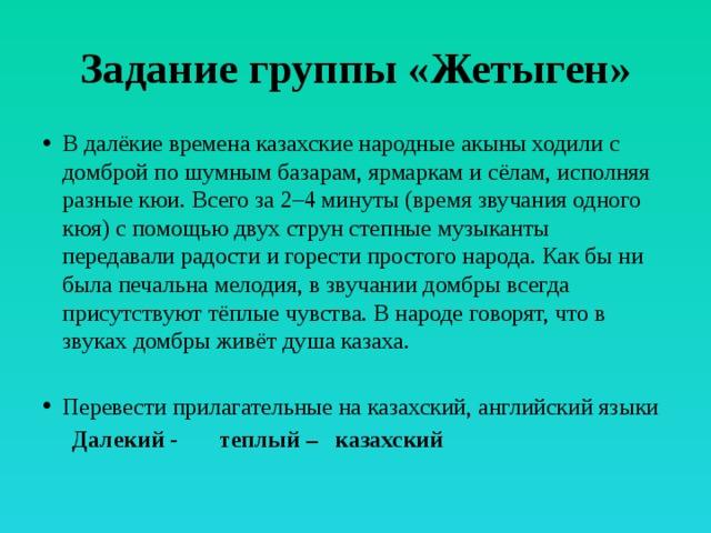Задание группы «Жетыген» В далёкие времена казахские народные акыны ходили с домброй по шумным базарам, ярмаркам и сёлам, исполняя разные кюи. Всего за 2–4 минуты (время звучания одного кюя) с помощью двух струн степные музыканты передавали радости и горести простого народа. Как бы ни была печальна мелодия, в звучании домбры всегда присутствуют тёплые чувства. В народе говорят, что в звуках домбры живёт душа казаха. Перевести прилагательные на казахский, английский языки  Далекий - теплый – казахский