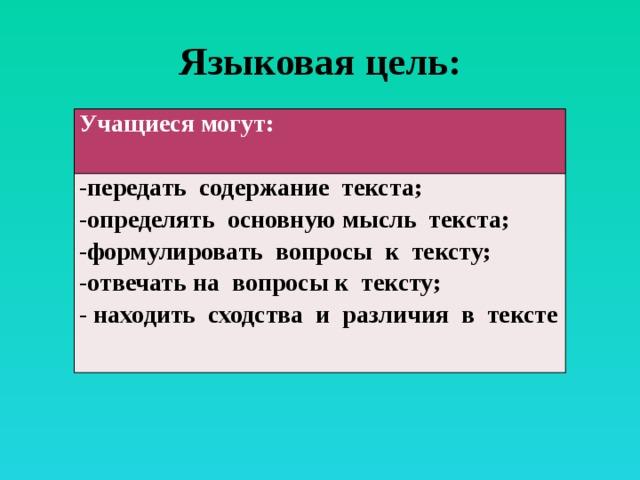 Языковая цель: Учащиеся могут: -передать содержание текста; -определять основную мысль текста; -формулировать вопросы к тексту; -отвечать на вопросы к тексту; - находить сходства и различия в тексте