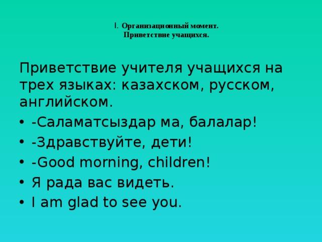 I. Организационный момент.  Приветствие учащихся.   Приветствие учителя учащихся на трех языках: казахском, русском, английском.