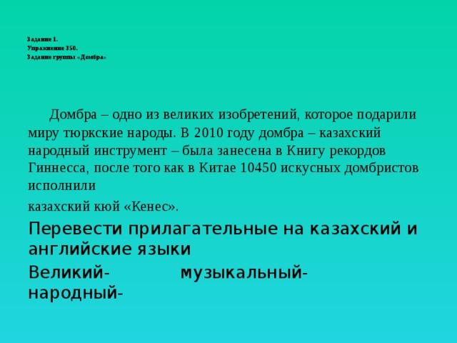 Задание 1.  Упражнение 350.  Задание группы «Домбра»    Домбра – одно из великих изобретений, которое подарили миру тюркские народы. В 2010 году домбра – казахский народный инструмент – была занесена в Книгу рекордов Гиннесса, после того как в Китае 10450 искусных домбристов исполнили казахский кюй «Кенес». Перевести прилагательные на казахский и английские языки Великий- музыкальный- народный-