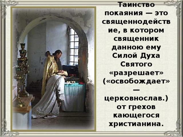 Таинство покаяния — это священнодействие, в котором священник данною ему Силой Духа Святого «разрешает» («освобождает» — церковнослав.) от грехов кающегося христианина.