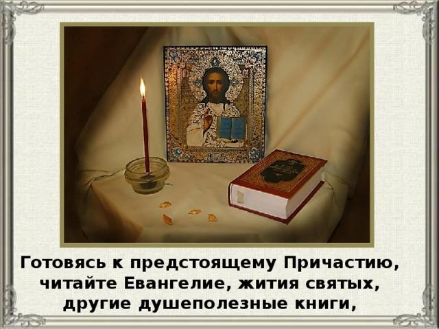 Готовясь к предстоящему Причастию, читайте Евангелие, жития святых, другие душеполезные книги,