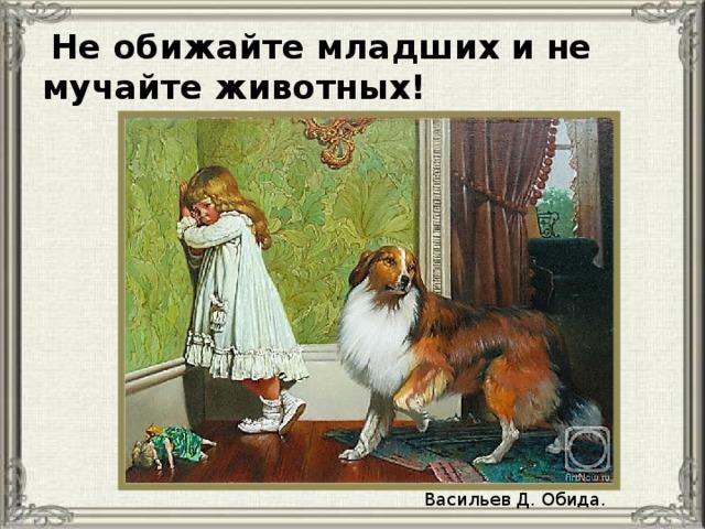 Не обижайте младших и не мучайте животных! Васильев Д. Обида.