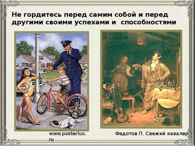 Не гордитесь перед самим собой и перед другими своими успехами и способностями Федотов П. Свежий кавалер. www.posterlux.ru