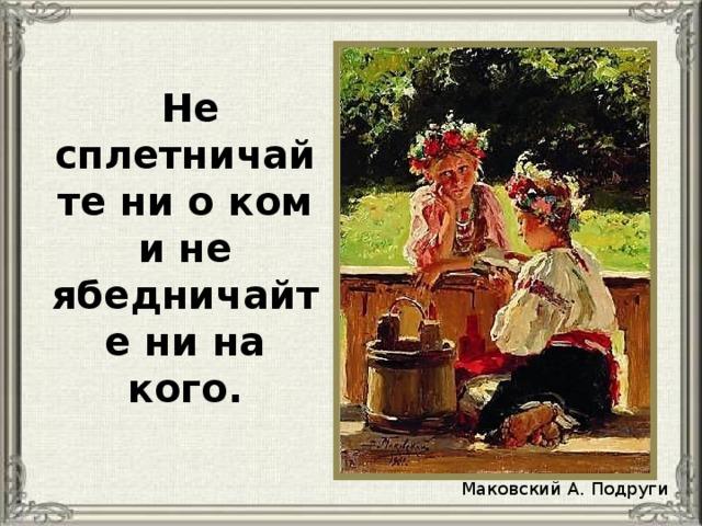 Не сплетничайте ни о ком и не ябедничайте ни на кого. Маковский А. Подруги