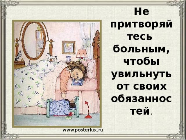 Не притворяйтесь больным, чтобы увильнуть от своих обязанностей . www.posterlux.ru