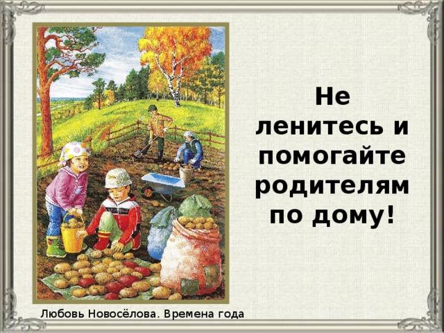 Не ленитесь и помогайте родителям по дому! Любовь Новосёлова. Времена года