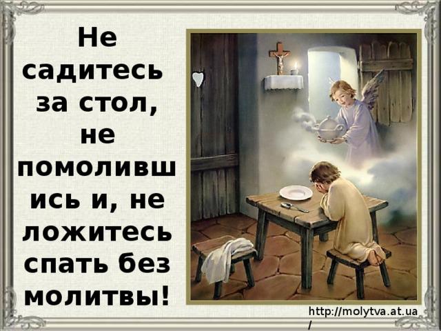 Не садитесь за стол, не помолившись и, не ложитесь спать без молитвы! http://molytva.at.ua/