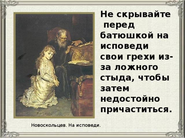 Не скрывайте перед батюшкой на исповеди свои грехи из-за ложного стыда, чтобы затем недостойно причаститься. Новоскольцев. На исповеди.