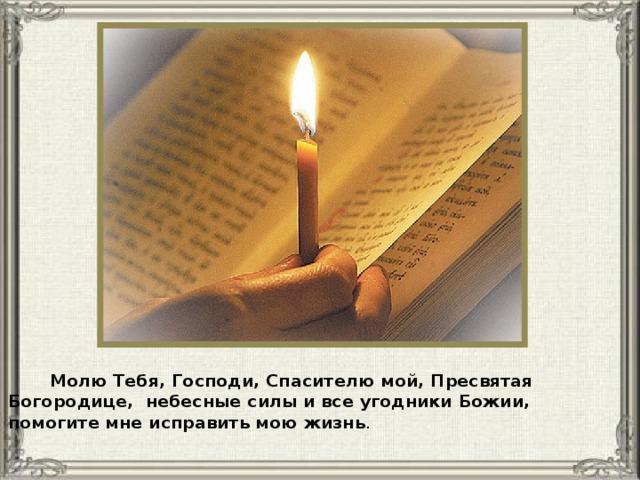 Молю Тебя, Господи, Спасителю мой, Пресвятая Богородице, небесные силы и все угодники Божии, помогите мне исправить мою жизнь .