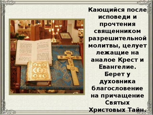 Кающийся после исповеди и прочтения священником разрешительной молитвы, целует лежащие на аналое Крест и Евангелие. Берет у духовника благословение на причащение Святых Христовых Тайн.