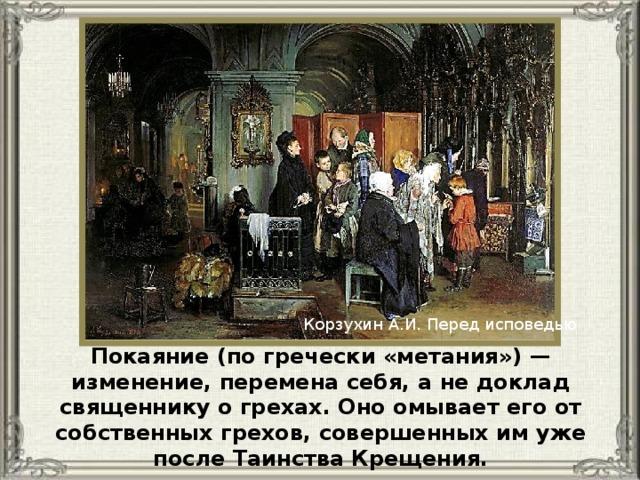 Корзухин А.И. Перед исповедью Покаяние (по гречески «метания») — изменение, перемена себя, а не доклад священнику о грехах. Оно омывает его от собственных грехов, совершенных им уже после Таинства Крещения.