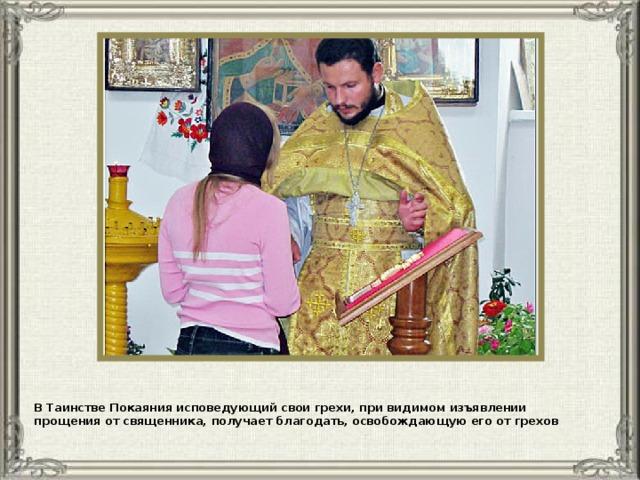 В Таинстве Покаяния исповедующий свои грехи, при видимом изъявлении прощения от священника, получает благодать, освобождающую его от грехов