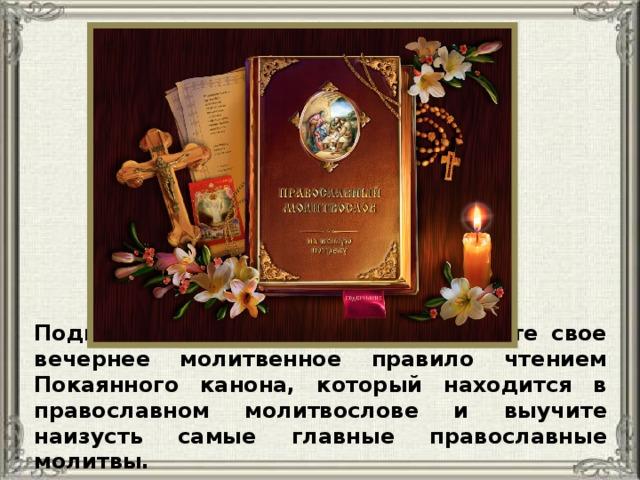 Подготавливаясь к исповеди, усильте свое вечернее молитвенное правило чтением Покаянного канона, который находится в православном молитвослове и выучите наизусть самые главные православные молитвы.