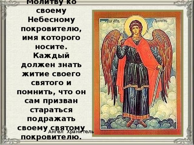 Молитву ко своему Небесному покровителю, имя которого носите. Каждый должен знать житие своего святого и помнить, что он сам призван стараться подражать своему святому покровителю. Ангел Хранитель