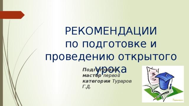 РЕКОМЕНДАЦИИ  по подготовке и проведению открытого урока Подготовила мастер первой категории Тураров Г.Д.