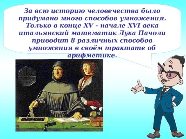За всю историю человечества было придумано много способов умножения. Только в конце XV - начале XVI века итальянский математик Лука Пачоли приводит 8 различных способов умножения в своём трактате об арифметике.