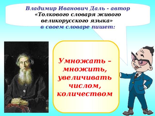 Владимир Иванович Даль - автор «Толкового словаря живого великорусского языка» в своем словаре пишет: Умножать – множить, увеличивать числом, количеством