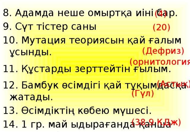 8. Адамда неше омыртқа иіні бар. 9. Сүт тістер саны 10. Мутация теориясын қай ғалым ұсынды. 11. Құстарды зерттейтін ғылым. 12. Бамбук өсімдігі қай тұқымдасқа жатады. 13. Өсімдіктің көбею мүшесі. 14. 1 гр. май ыдырағанда қанша энергия бөлінеді. (4) (20) (Дефриз) (орнитология) (Астық) (Гүл) (38,9 КДж)