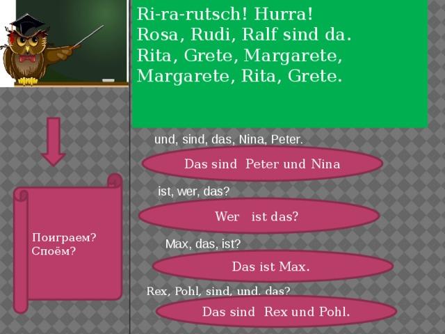 Ri-ra-rutsch! Hurra! Rosa, Rudi, Ralf sind da. Rita, Grete, Margarete, Margarete, Rita, Grete.  . . .  und, sind, das, Nina, Peter. Das sind Peter und Nina Поиграем? Споём? ist, wer, das? Wer ist das? Max, das, ist? Das ist Max. Rex, Pohl, sind, und, das? Das sind Rex und Pohl.