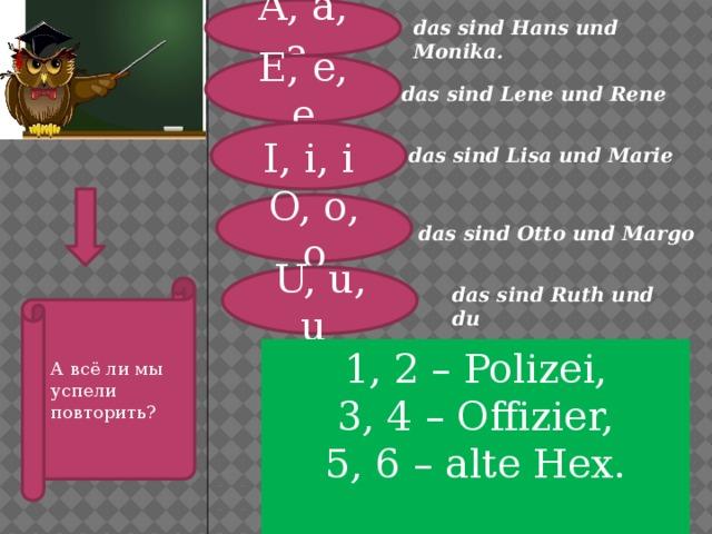 A, a, a das sind Hans und Monika. . . E, e, e . das sind Lene und Rene I, i, i das sind Lisa und Marie O, o, o das sind Otto und Margo U, u, u А всё ли мы успели повторить? das sind Ruth und du 1, 2 – Polizei, 3, 4 – Offizier, 5, 6 – alte Hex.