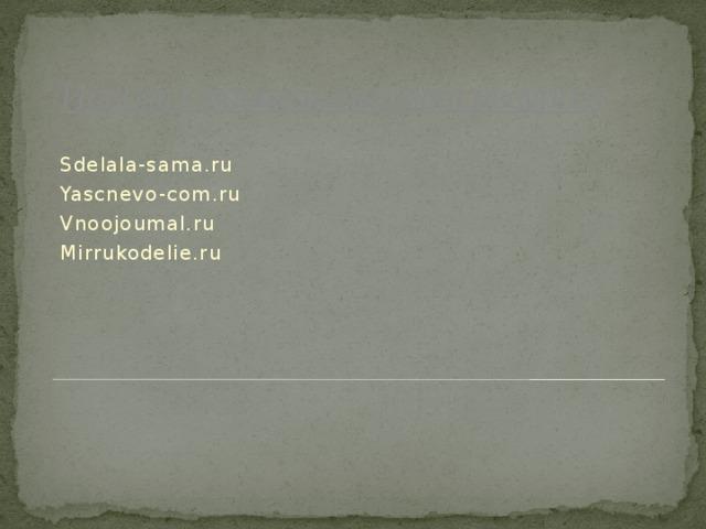 Использование интернет ресурсов Sdelala-sama.ru Yascnevo-com.ru Vnoojoumal.ru Mirrukodelie.ru