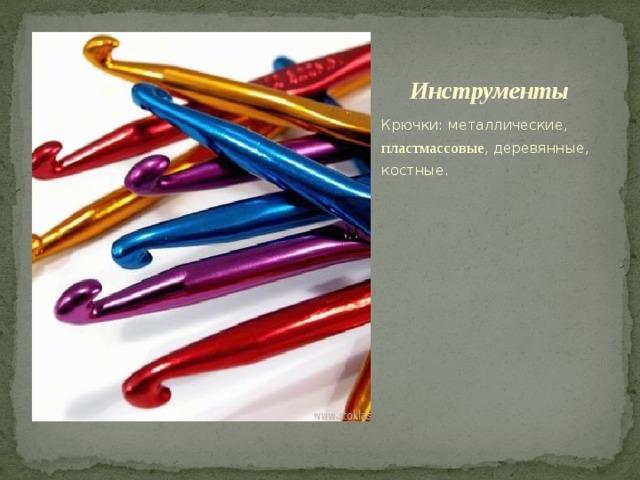 Инструменты Крючки: металлические, пластмассовые , деревянные, костные.