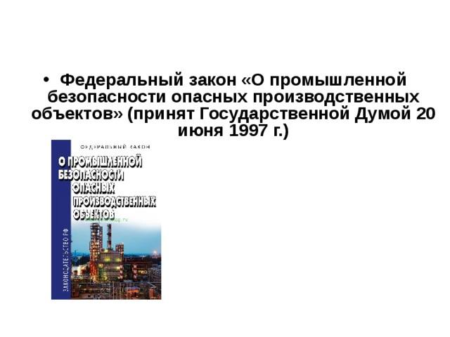 Федеральный закон «О промышленной безопасности опасных производственных объектов» (принят Государственной Думой 20 июня 1997 г.)