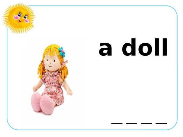a doll  __ __ __ __