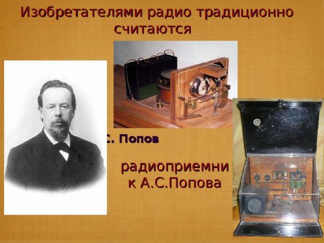 Изобретателями радио традиционно считаются А.С. Попов радиоприемник А.С.Попова