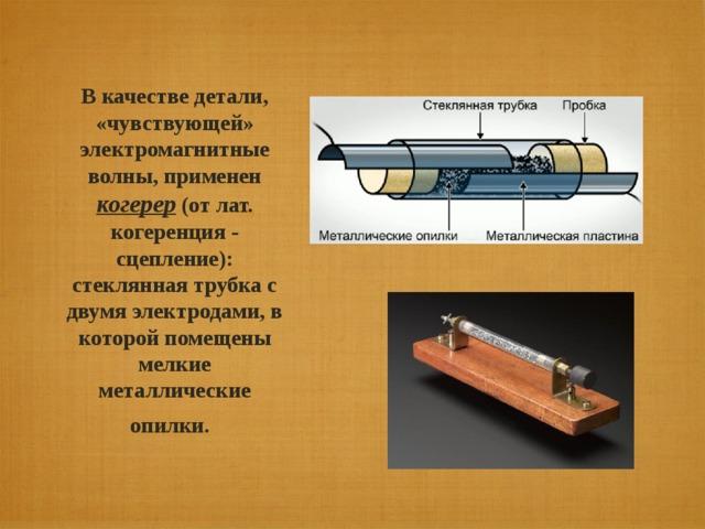 В качестве детали, «чувствующей» электромагнитные волны, применен когерер (от лат. когеренция - сцепление): стеклянная трубка с двумя электродами, в которой помещены мелкие металлические опилки.