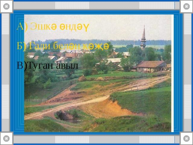 А) Эшкә өндәү Б) Гали белән кәҗә В)Туган авыл