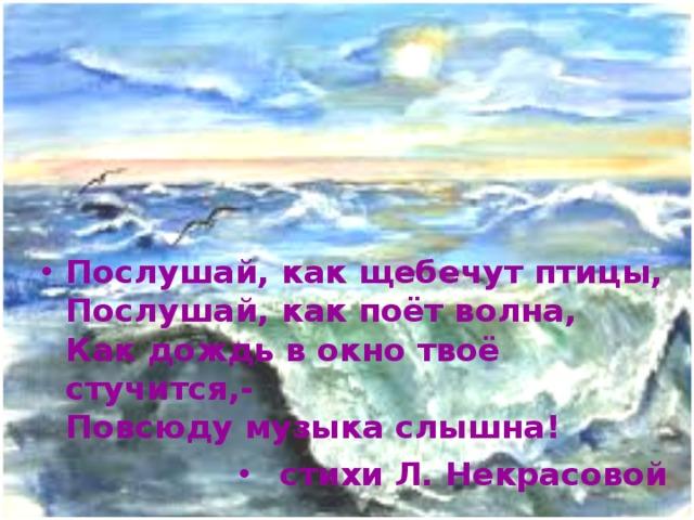 Послушай, как щебечут птицы,  Послушай, как поёт волна,  Как дождь в окно твоё стучится,-  Повсюду музыка слышна! стихи Л. Некрасовой
