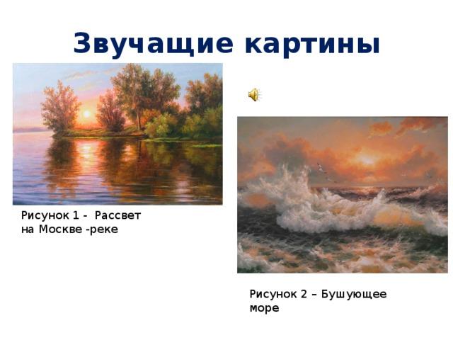 Звучащие картины Рисунок 1 - Рассвет на Москве -реке Рисунок 2 – Бушующее море