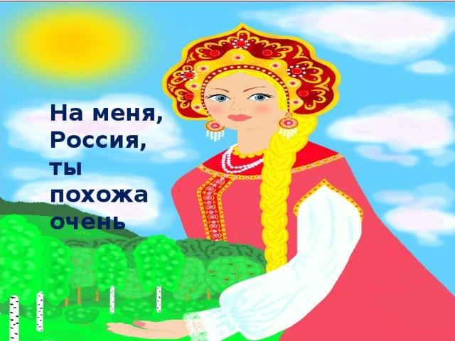 На меня, Россия, ты похожа очень