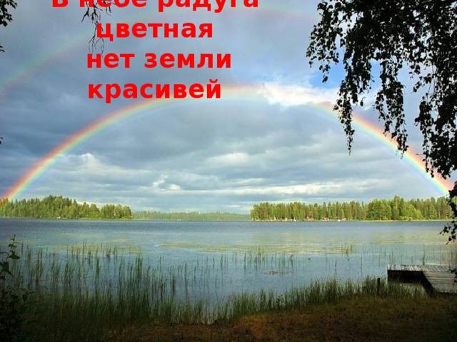 В небе радуга цветная  нет земли красивей