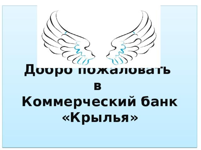 Добро пожаловать  в  Коммерческий банк «Крылья»