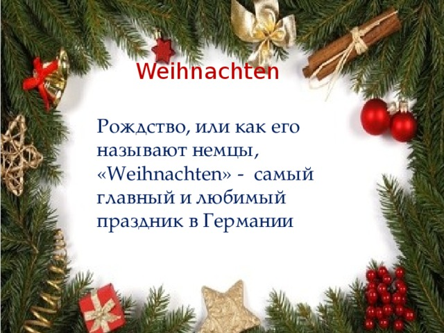 Weihnachten Рождство, или как его называют немцы, «Weihnachten» - самый главный и любимый праздник в Германии