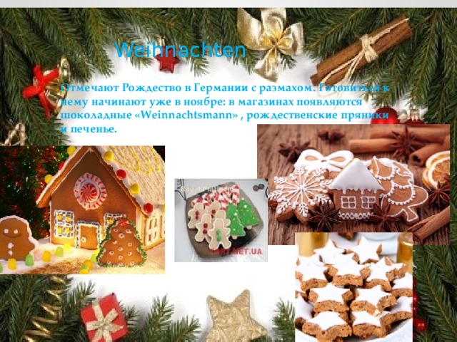 Weihnachten Отмечают Рождество в Германии с размахом. Готовиться к нему начинают уже в ноябре: в магазинах появляются шоколадные «Weinnachtsmann» , рождественские пряники и печенье.