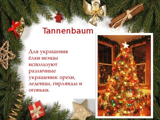 Tannenbaum Для украшения ёлки немцы используют различные украшения: орехи, леденцы, гирлянды и огоньки.