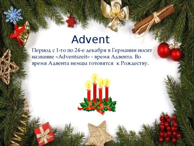 Advent Период с 1-го по 24-е декабря в Германии носит название «Adventszeit» - время Адвента. Во время Адвента немцы готовятся к Рождеству.