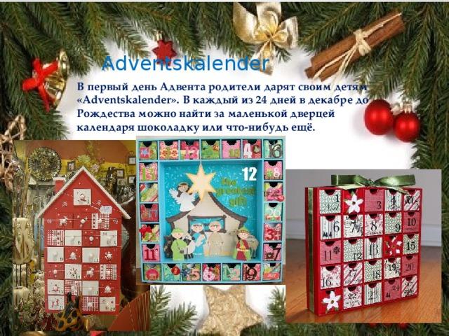 Adventskalender В первый день Адвента родители дарят своим детям «Adventskalender». В каждый из 24 дней в декабре до Рождества можно найти за маленькой дверцей календаря шоколадку или что-нибудь ещё.