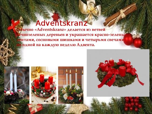 Adventskranz Обычно «Adventskranz» делается из ветвей вечнозеленых деревьев и украшается красно-зелеными лентами, сосновыми шишками и четырьмя свечами - по одной на каждую неделю Адвента.