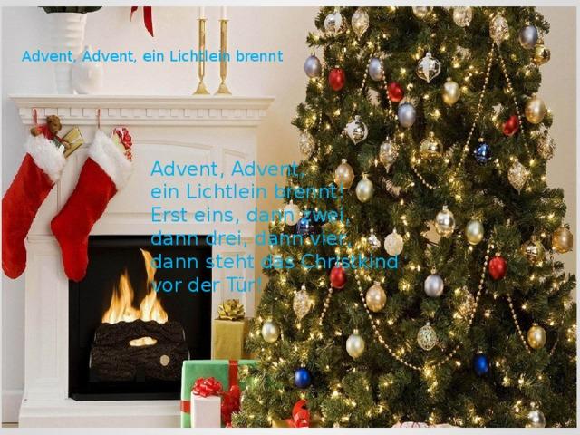 Advent, Advent, ein Lichtlein brennt Advent, Advent,  ein Lichtlein brennt!  Erst eins, dann zwei, dann drei, dann vier,  dann steht das Christkind vor der Tür!